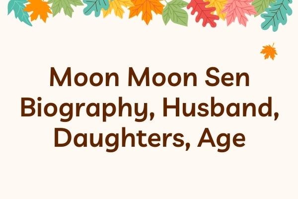 Moon Moon Sen Biography, Husband, Daughters, Age