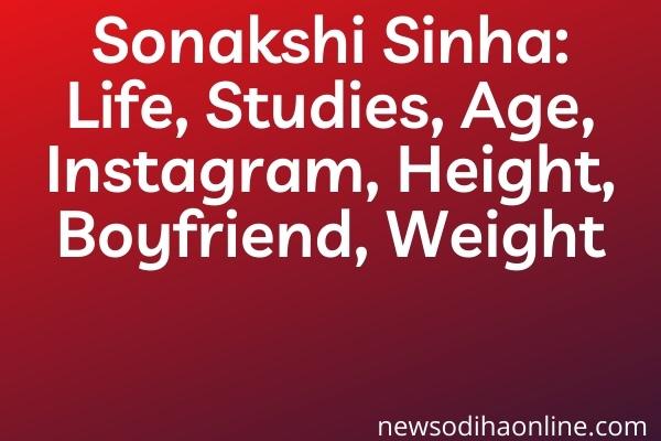Sonakshi Sinha: Life, Studies, Age, Instagram, Height, Boyfriend, Weight