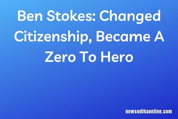 Ben Stokes: Changed Citizenship, Became A Zero To Hero