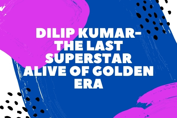 Dilip Kumar- The Last Superstar alive of Golden era
