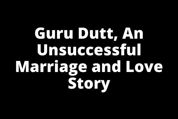 Guru Dutt, An Unsuccessful Marriage and Love Story (1)