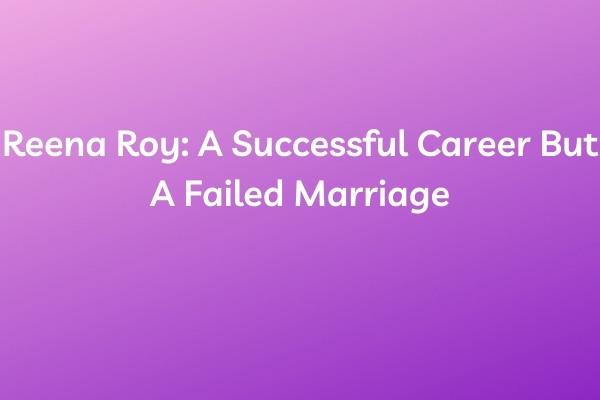 Reena Roy: A Successful Career But A Failed Marriage