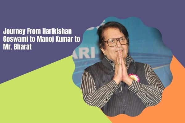 Journey From Harikishan Goswami to Manoj Kumar to Mr. Bharat