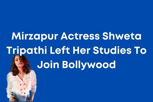 Mirzapur Actress Shweta Tripathi Left Her Studies To Join Bollywood